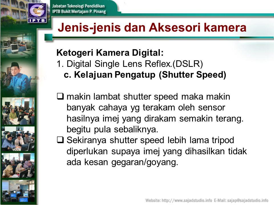 Jenis-jenis dan Aksesori kamera Ketogeri Kamera Digital: 1.Digital Single Lens Reflex.(DSLR) c. Kelajuan Pengatup (Shutter Speed) makin lambat shutter