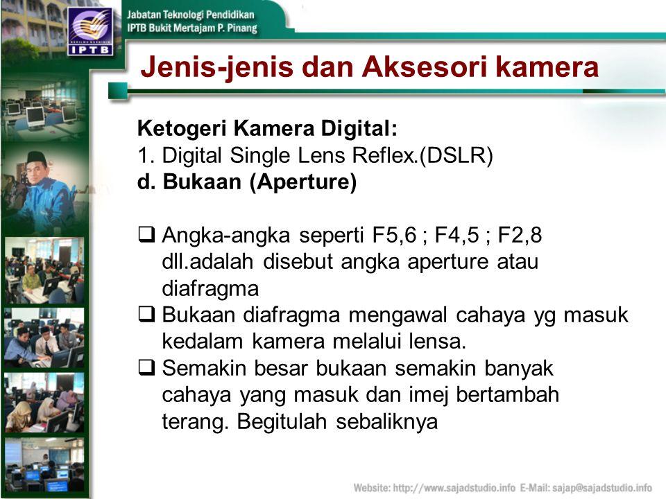 Jenis-jenis dan Aksesori kamera Ketogeri Kamera Digital: 1.Digital Single Lens Reflex.(DSLR) d. Bukaan (Aperture) Angka-angka seperti F5,6 ; F4,5 ; F2