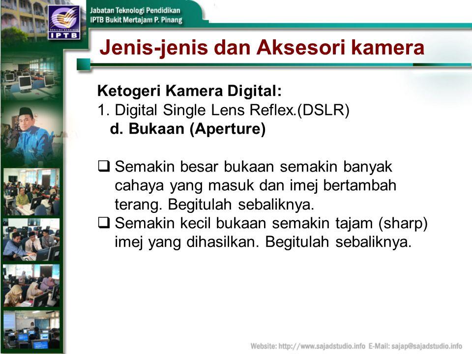 Jenis-jenis dan Aksesori kamera Ketogeri Kamera Digital: 1.Digital Single Lens Reflex.(DSLR) d. Bukaan (Aperture) Semakin besar bukaan semakin banyak