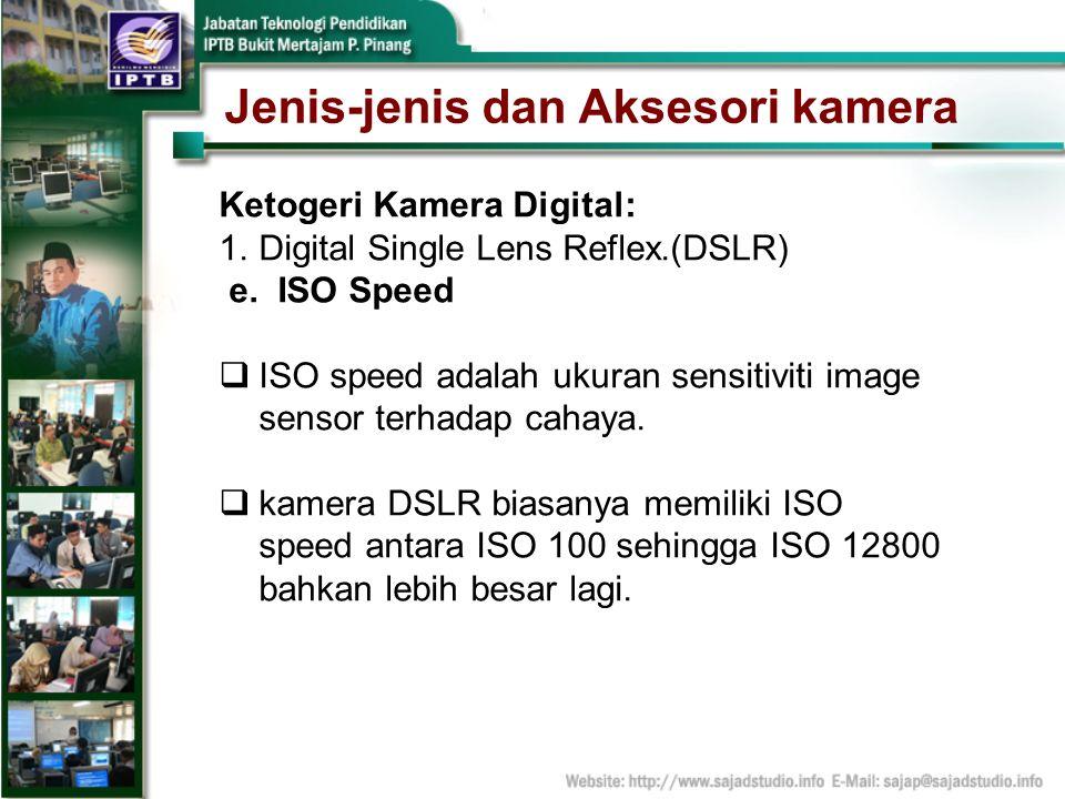 Jenis-jenis dan Aksesori kamera Ketogeri Kamera Digital: 1.Digital Single Lens Reflex.(DSLR) e. ISO Speed ISO speed adalah ukuran sensitiviti image se