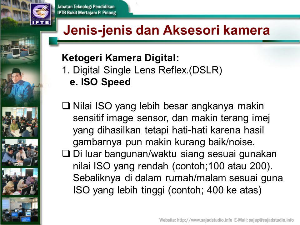 Jenis-jenis dan Aksesori kamera Ketogeri Kamera Digital: 1.Digital Single Lens Reflex.(DSLR) e. ISO Speed Nilai ISO yang lebih besar angkanya makin se