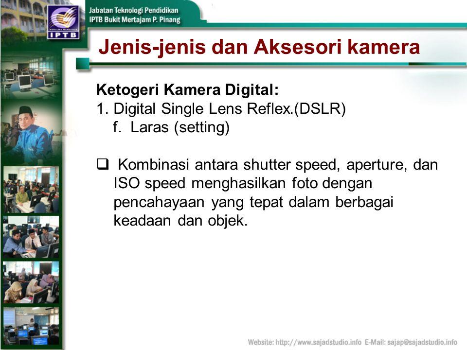 Jenis-jenis dan Aksesori kamera Ketogeri Kamera Digital: 1.Digital Single Lens Reflex.(DSLR) f. Laras (setting) Kombinasi antara shutter speed, apertu
