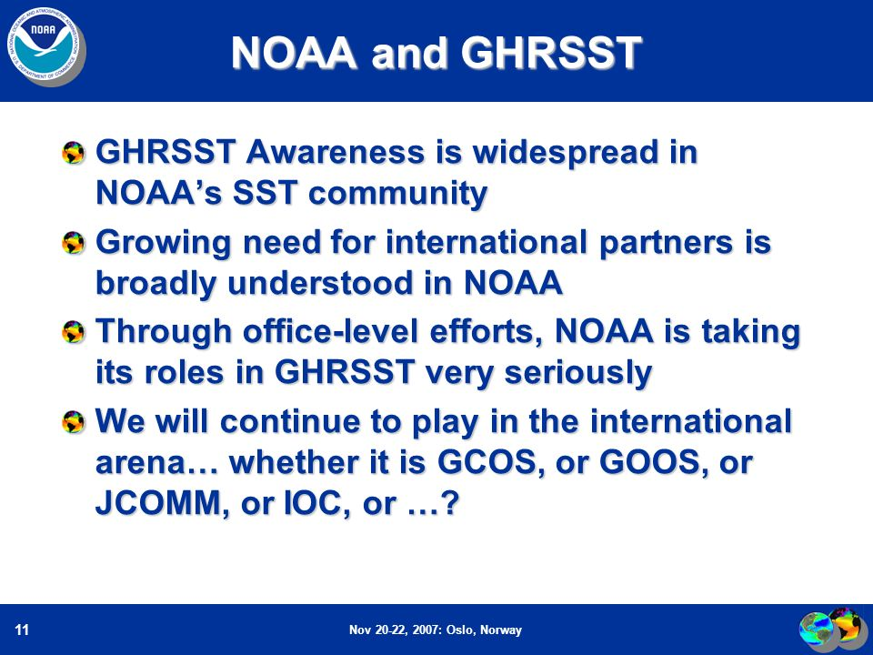 Nov 20-22, 2007: Oslo, Norway 11 NOAA and GHRSST GHRSST Awareness is widespread in NOAAs SST community Growing need for international partners is broadly understood in NOAA Through office-level efforts, NOAA is taking its roles in GHRSST very seriously We will continue to play in the international arena… whether it is GCOS, or GOOS, or JCOMM, or IOC, or …?