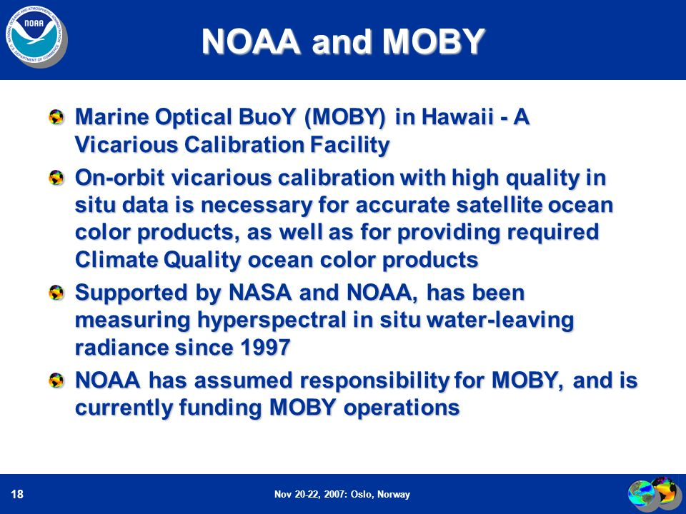 Nov 20-22, 2007: Oslo, Norway 18 NOAA and MOBY Marine Optical BuoY (MOBY) in Hawaii - A Vicarious Calibration Facility On-orbit vicarious calibration with high quality in situ data is necessary for accurate satellite ocean color products, as well as for providing required Climate Quality ocean color products Supported by NASA and NOAA, has been measuring hyperspectral in situ water-leaving radiance since 1997 NOAA has assumed responsibility for MOBY, and is currently funding MOBY operations