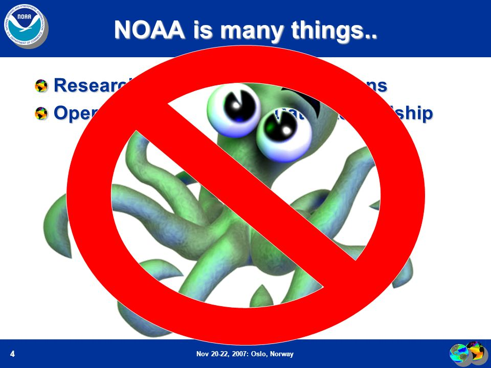 Nov 20-22, 2007: Oslo, Norway 4 NOAA is many things..