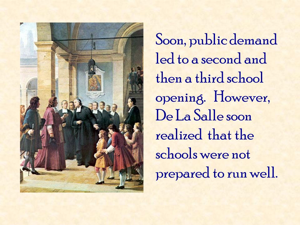 Soon, public demand led to a second and then a third school opening. However, De La Salle soon realized that the schools were not prepared to run well