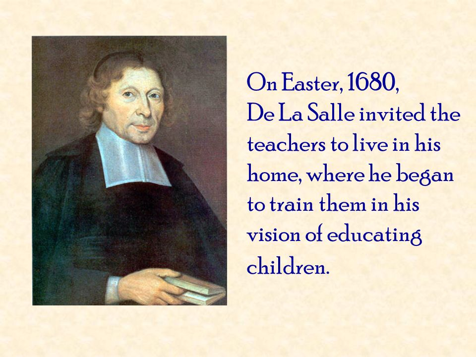 On Easter, 1680, De La Salle invited the teachers to live in his home, where he began to train them in his vision of educating children.