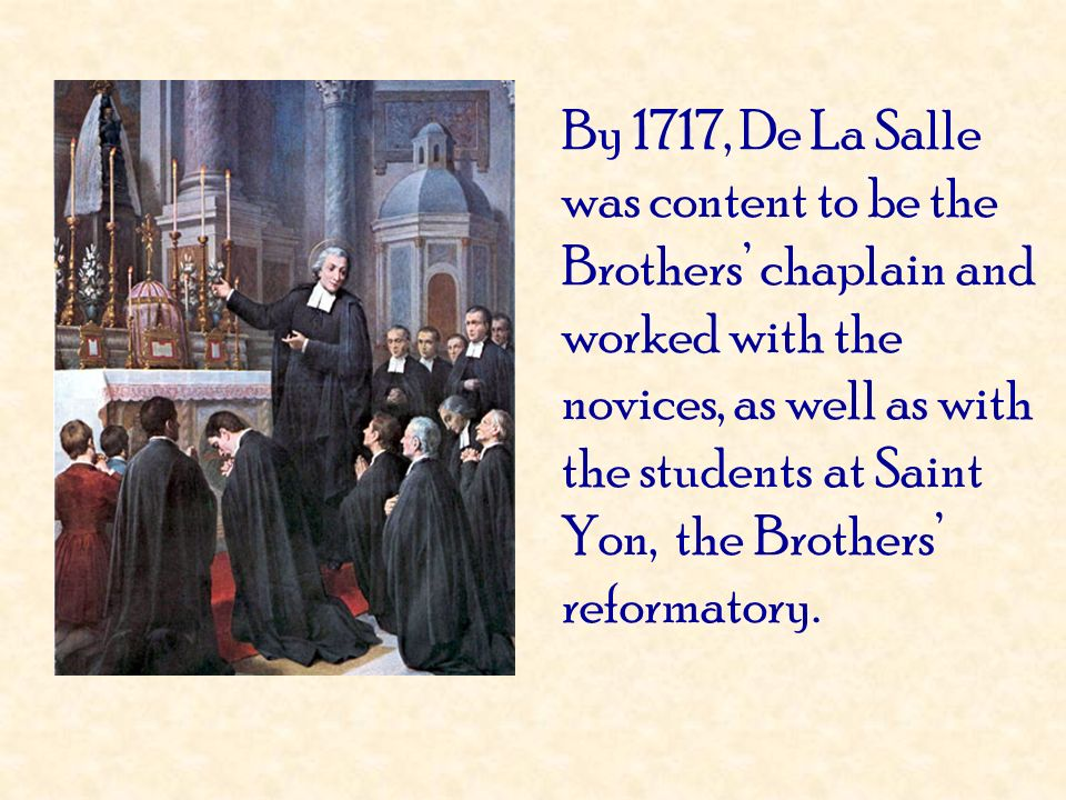 By 1717, De La Salle was content to be the Brothers chaplain and worked with the novices, as well as with the students at Saint Yon, the Brothers refo