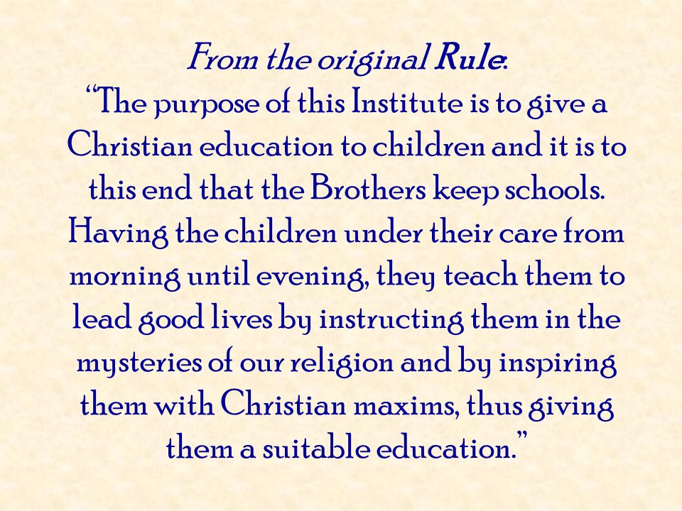 From the original Rule: The purpose of this Institute is to give a Christian education to children and it is to this end that the Brothers keep school