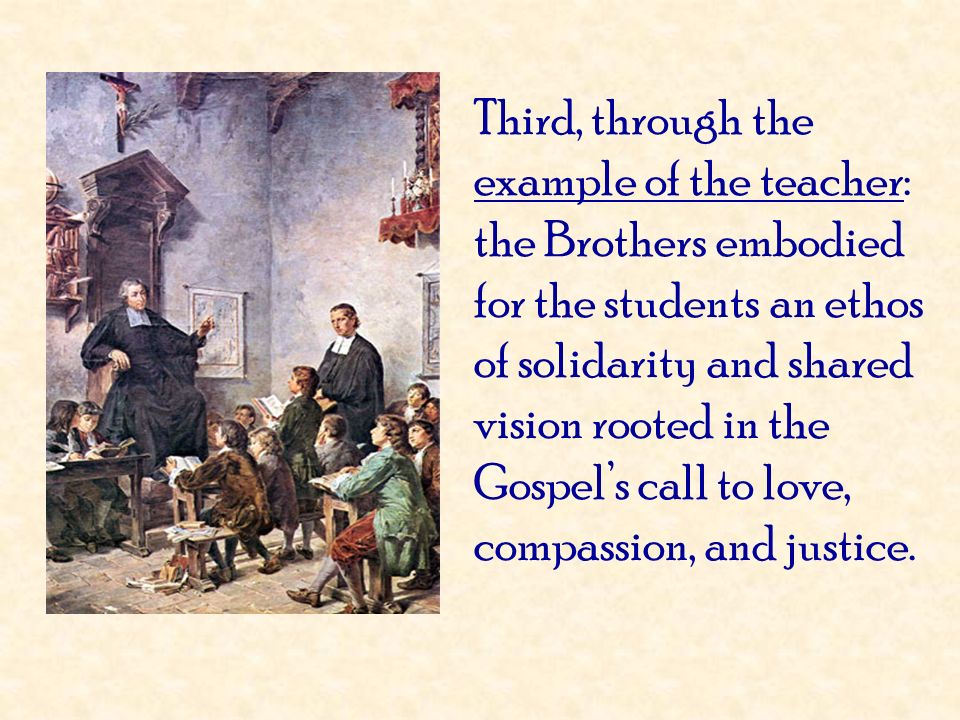 Third, through the example of the teacher: the Brothers embodied for the students an ethos of solidarity and shared vision rooted in the Gospels call