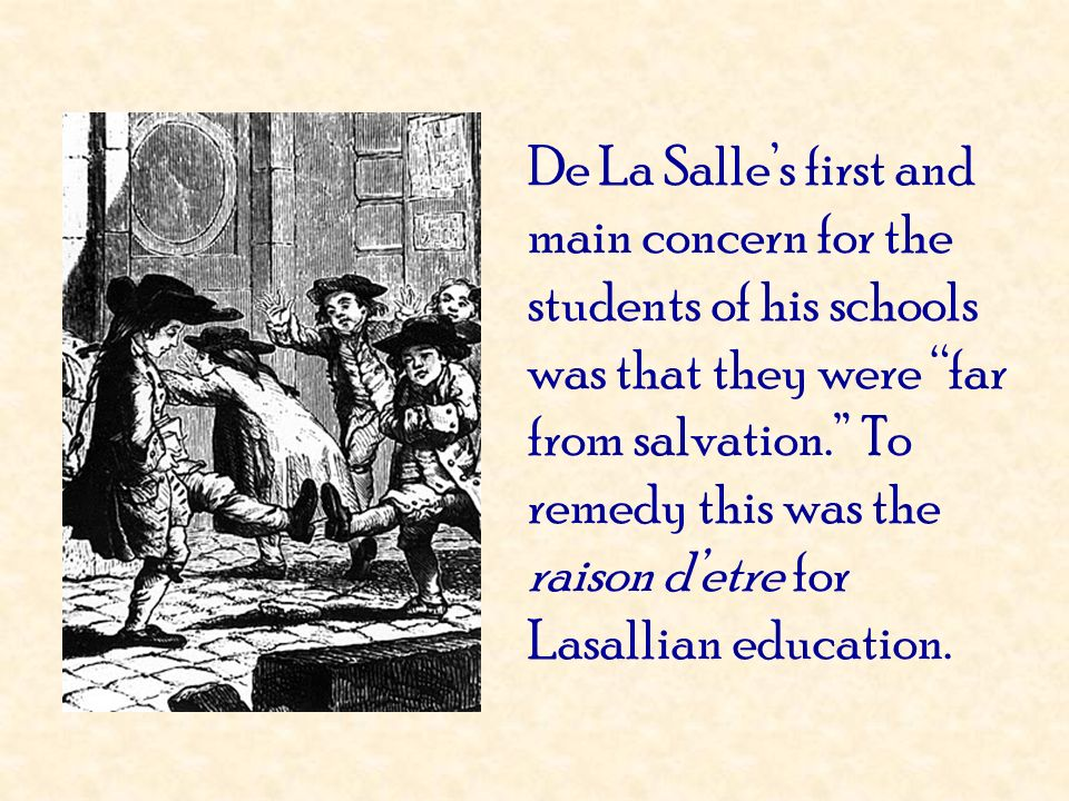 De La Salles first and main concern for the students of his schools was that they were far from salvation. To remedy this was the raison detre for Las