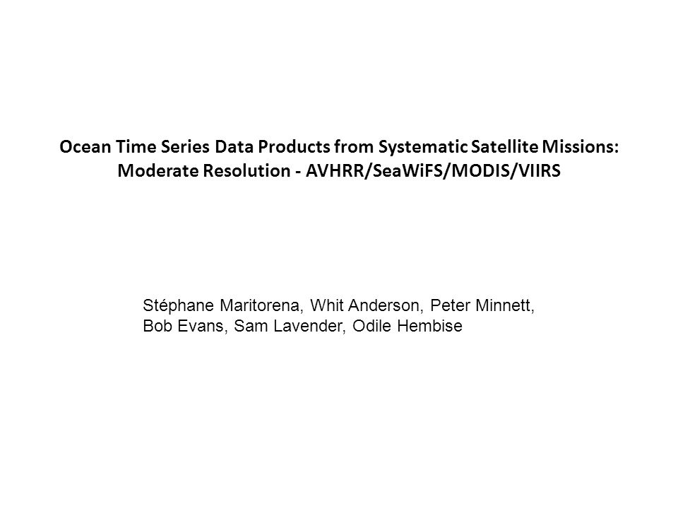 Ocean Time Series Data Products from Systematic Satellite Missions: Moderate Resolution - AVHRR/SeaWiFS/MODIS/VIIRS Stéphane Maritorena, Whit Anderson, Peter Minnett, Bob Evans, Sam Lavender, Odile Hembise
