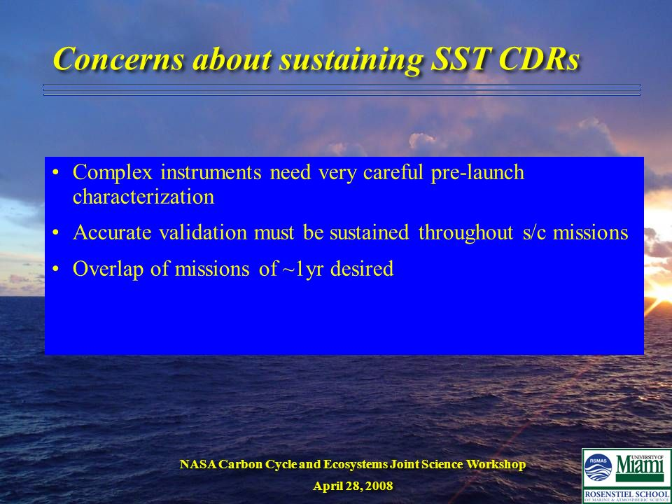 NASA Carbon Cycle and Ecosystems Joint Science Workshop April 28, 2008 NASA Carbon Cycle and Ecosystems Joint Science Workshop April 28, 2008 Concerns about sustaining SST CDRs Complex instruments need very careful pre-launch characterization Accurate validation must be sustained throughout s/c missions Overlap of missions of ~1yr desired