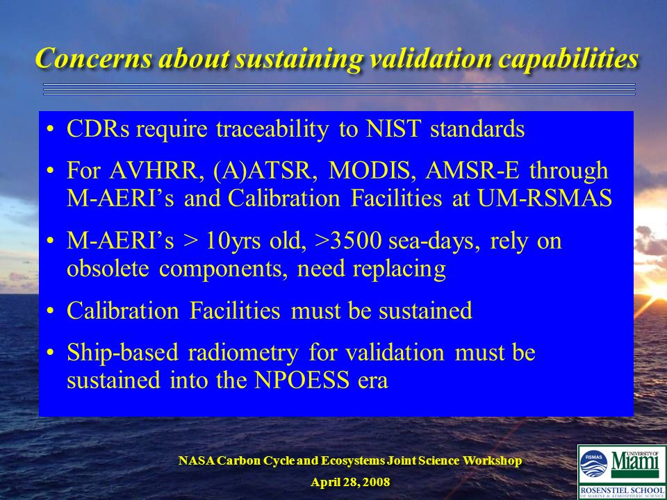 NASA Carbon Cycle and Ecosystems Joint Science Workshop April 28, 2008 NASA Carbon Cycle and Ecosystems Joint Science Workshop April 28, 2008 Concerns about sustaining validation capabilities CDRs require traceability to NIST standards For AVHRR, (A)ATSR, MODIS, AMSR-E through M-AERIs and Calibration Facilities at UM-RSMAS M-AERIs > 10yrs old, >3500 sea-days, rely on obsolete components, need replacing Calibration Facilities must be sustained Ship-based radiometry for validation must be sustained into the NPOESS era