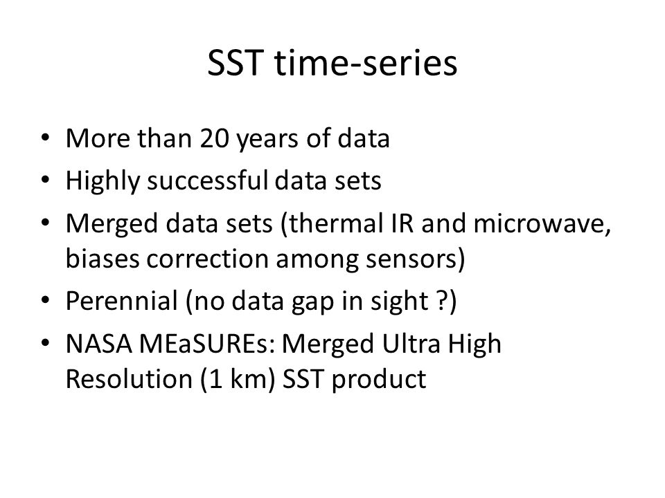 SST time-series More than 20 years of data Highly successful data sets Merged data sets (thermal IR and microwave, biases correction among sensors) Perennial (no data gap in sight ?) NASA MEaSUREs: Merged Ultra High Resolution (1 km) SST product