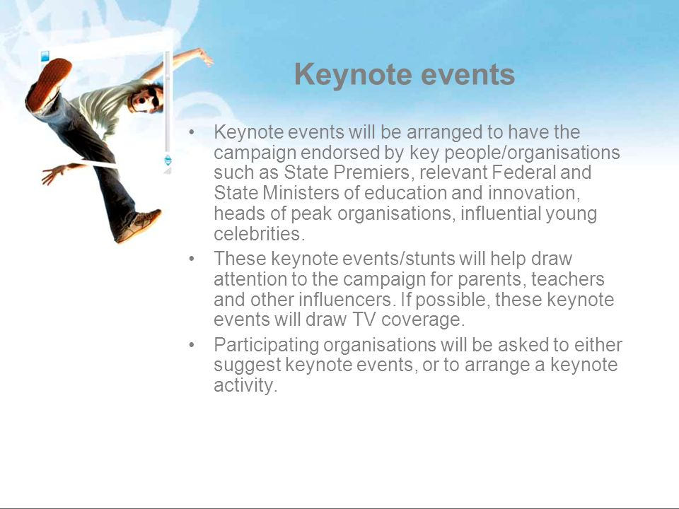 Keynote events Keynote events will be arranged to have the campaign endorsed by key people/organisations such as State Premiers, relevant Federal and State Ministers of education and innovation, heads of peak organisations, influential young celebrities.