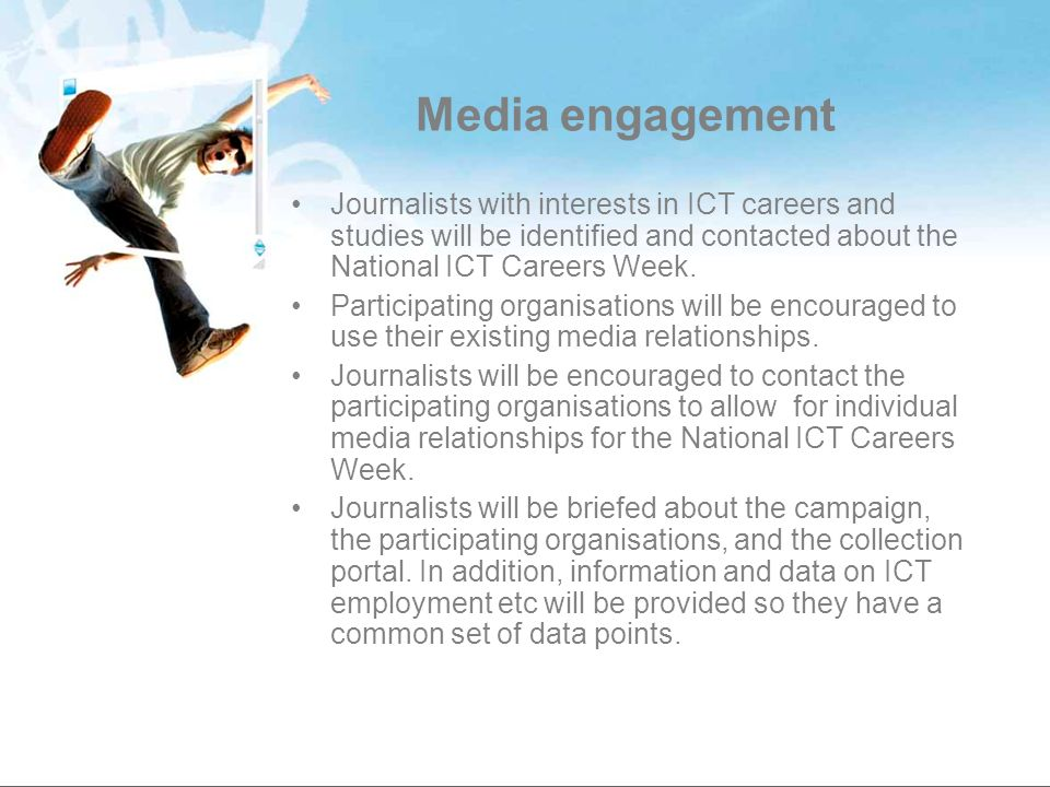 Media engagement Journalists with interests in ICT careers and studies will be identified and contacted about the National ICT Careers Week. Participa