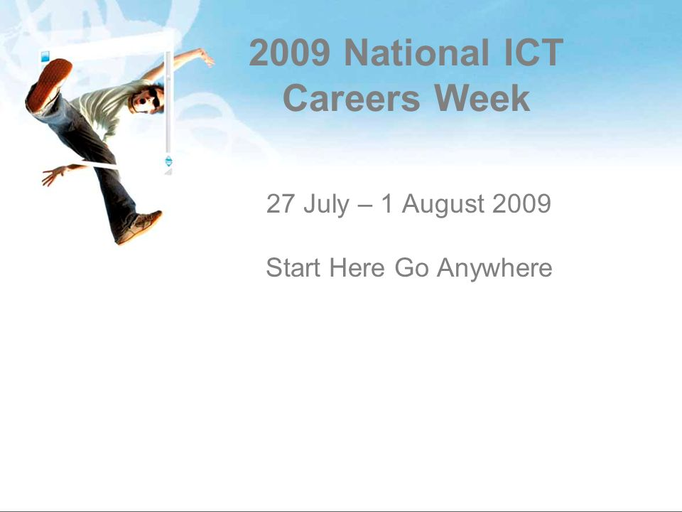 2009 National ICT Careers Week 27 July – 1 August 2009 Start Here Go Anywhere