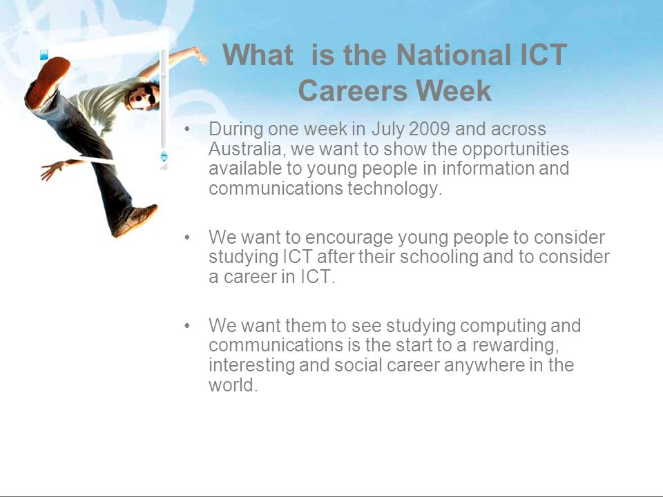 What is the National ICT Careers Week During one week in July 2009 and across Australia, we want to show the opportunities available to young people in information and communications technology.