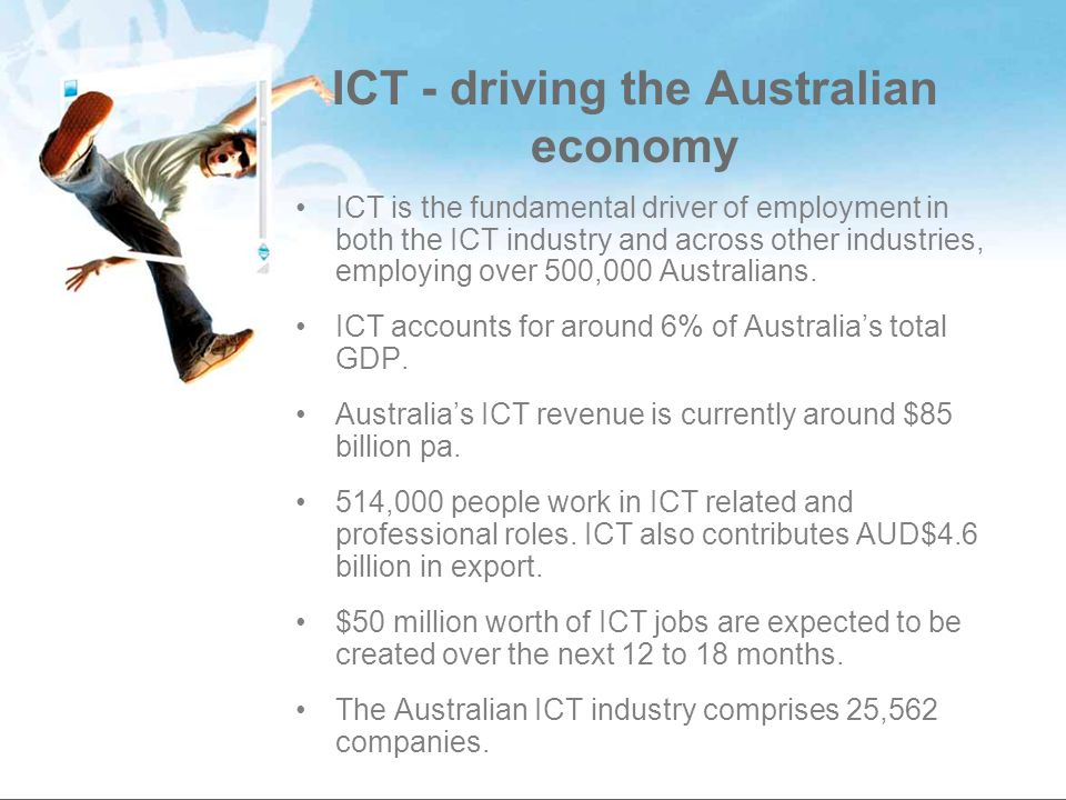 ICT - driving the Australian economy ICT is the fundamental driver of employment in both the ICT industry and across other industries, employing over 500,000 Australians.