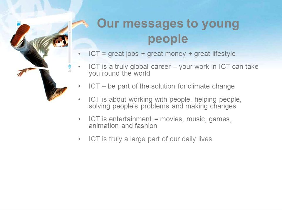 Our messages to young people ICT = great jobs + great money + great lifestyle ICT is a truly global career – your work in ICT can take you round the w