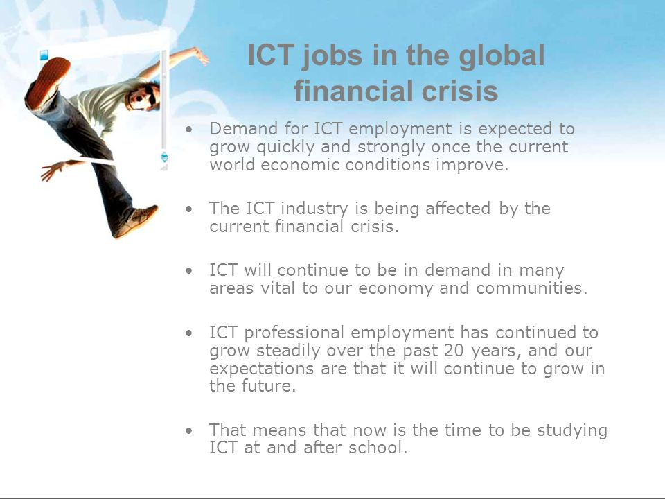 ICT jobs in the global financial crisis Demand for ICT employment is expected to grow quickly and strongly once the current world economic conditions improve.