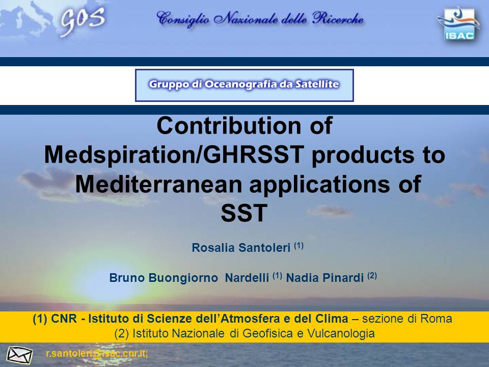 Contribution of Medspiration/GHRSST products to Mediterranean applications of SST Bruno Buongiorno Nardelli (1) Nadia Pinardi (2) (1)CNR - Istituto di Scienze dellAtmosfera e del Clima – sezione di Roma (2)Istituto Nazionale di Geofisica e Vulcanologia r.santoleri@isac.cnr.it; Rosalia Santoleri (1)