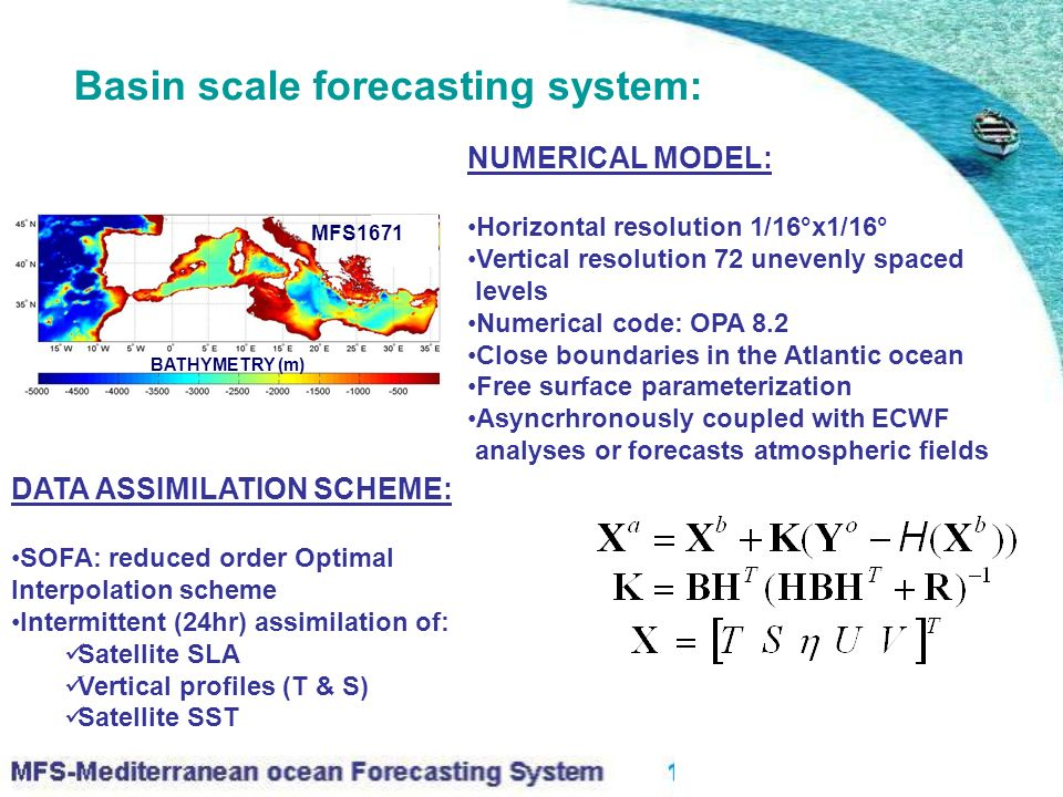 Basin scale forecasting system: MFS1671 BATHYMETRY (m) NUMERICAL MODEL: Horizontal resolution 1/16°x1/16° Vertical resolution 72 unevenly spaced levels Numerical code: OPA 8.2 Close boundaries in the Atlantic ocean Free surface parameterization Asyncrhronously coupled with ECWF analyses or forecasts atmospheric fields DATA ASSIMILATION SCHEME: SOFA: reduced order Optimal Interpolation scheme Intermittent (24hr) assimilation of: Satellite SLA Vertical profiles (T & S) Satellite SST