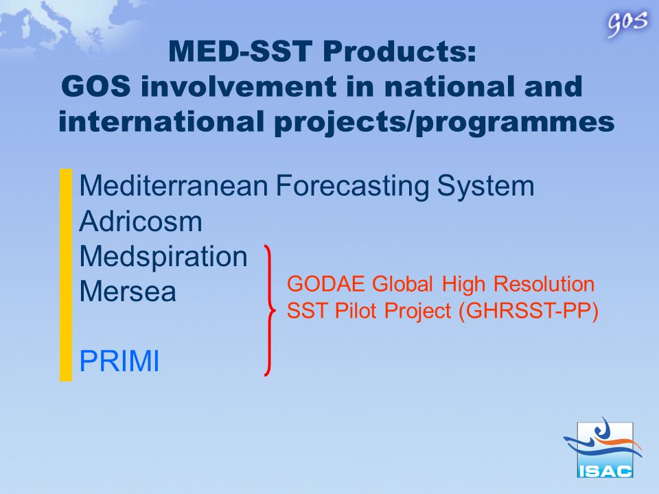 MED-SST Products: GOS involvement in national and international projects/programmes Mediterranean Forecasting System Adricosm Medspiration Mersea PRIMI GODAE Global High Resolution SST Pilot Project (GHRSST-PP)