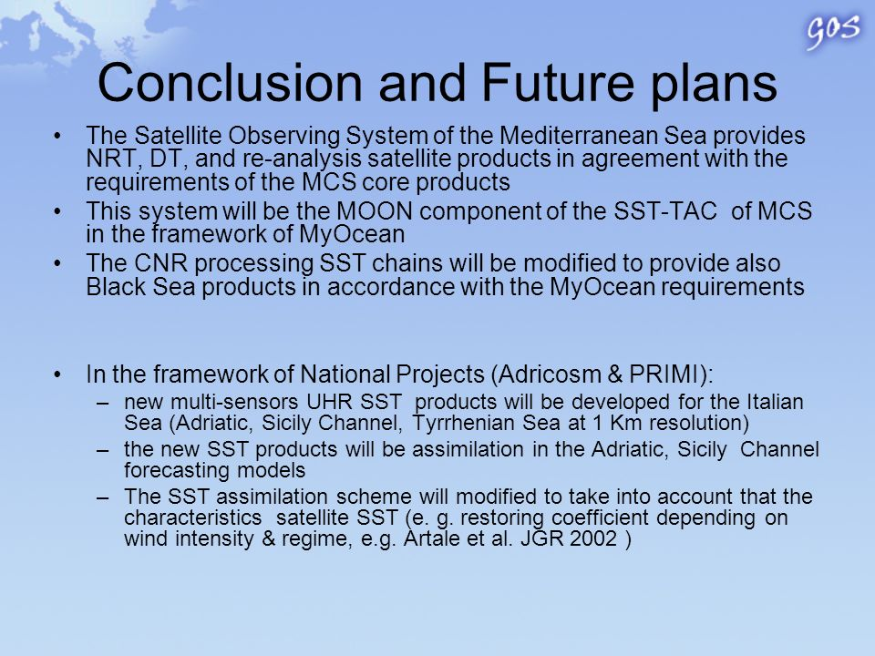 Conclusion and Future plans The Satellite Observing System of the Mediterranean Sea provides NRT, DT, and re-analysis satellite products in agreement with the requirements of the MCS core products This system will be the MOON component of the SST-TAC of MCS in the framework of MyOcean The CNR processing SST chains will be modified to provide also Black Sea products in accordance with the MyOcean requirements In the framework of National Projects (Adricosm & PRIMI): –new multi-sensors UHR SST products will be developed for the Italian Sea (Adriatic, Sicily Channel, Tyrrhenian Sea at 1 Km resolution) –the new SST products will be assimilation in the Adriatic, Sicily Channel forecasting models –The SST assimilation scheme will modified to take into account that the characteristics satellite SST (e.