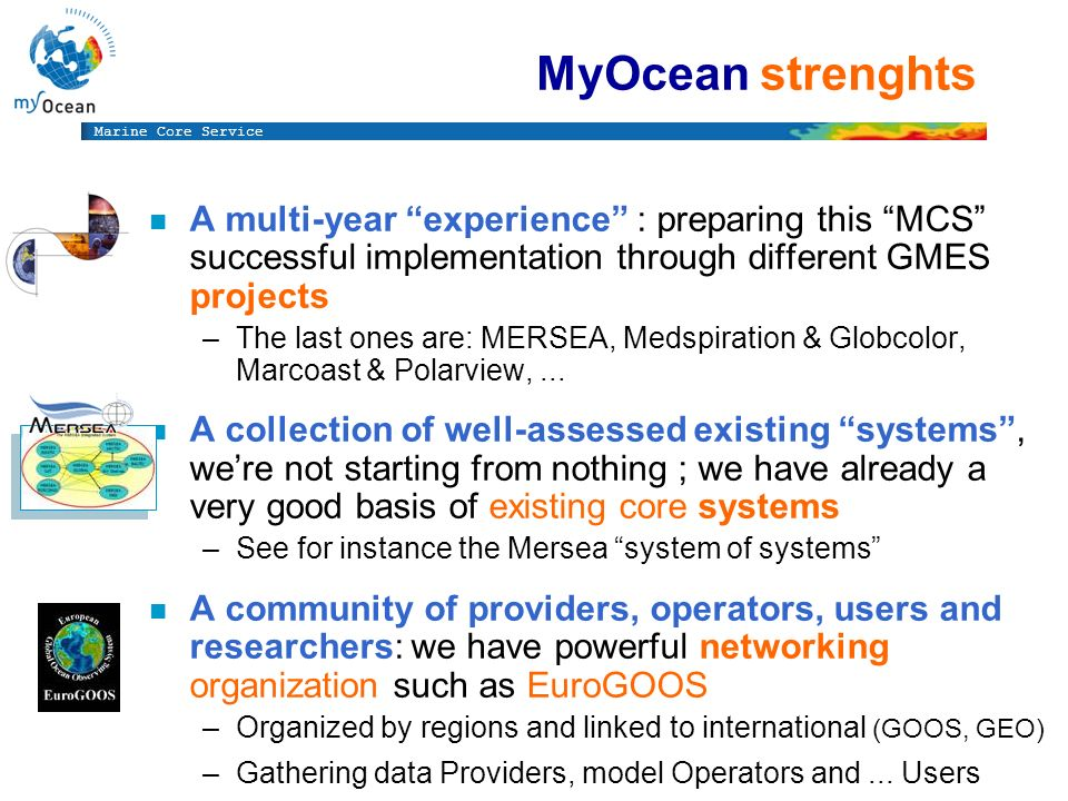 Marine Core Service MyOcean strenghts n A multi-year experience : preparing this MCS successful implementation through different GMES projects –The last ones are: MERSEA, Medspiration & Globcolor, Marcoast & Polarview,...