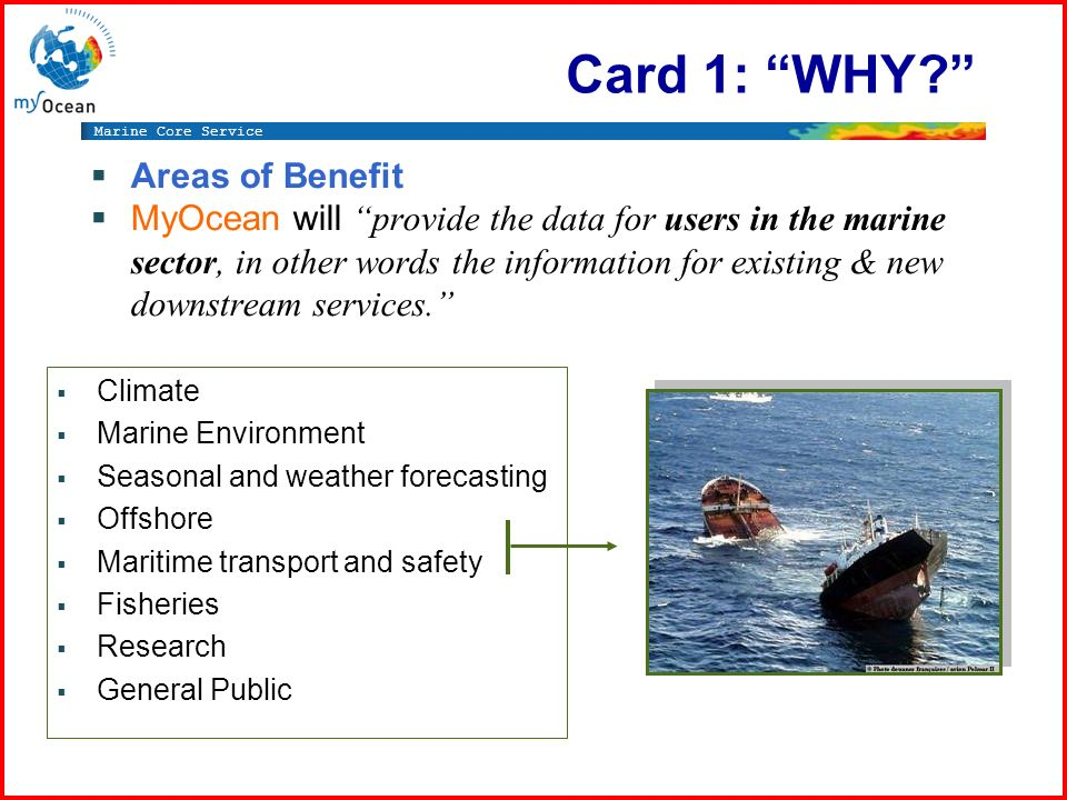 Marine Core Service Climate Marine Environment Seasonal and weather forecasting Offshore Maritime transport and safety Fisheries Research General Public Card 1: WHY.