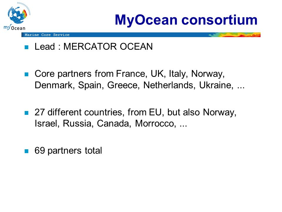 Marine Core Service MyOcean consortium n Lead : MERCATOR OCEAN n Core partners from France, UK, Italy, Norway, Denmark, Spain, Greece, Netherlands, Uk