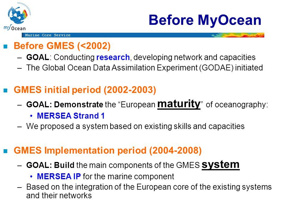 Marine Core Service Before MyOcean n Before GMES (<2002) –GOAL: Conducting research, developing network and capacities –The Global Ocean Data Assimilation Experiment (GODAE) initiated n GMES initial period (2002-2003) –GOAL: Demonstrate the European maturity of oceanography: MERSEA Strand 1 –We proposed a system based on existing skills and capacities n GMES Implementation period (2004-2008) –GOAL: Build the main components of the GMES system MERSEA IP for the marine component –Based on the integration of the European core of the existing systems and their networks