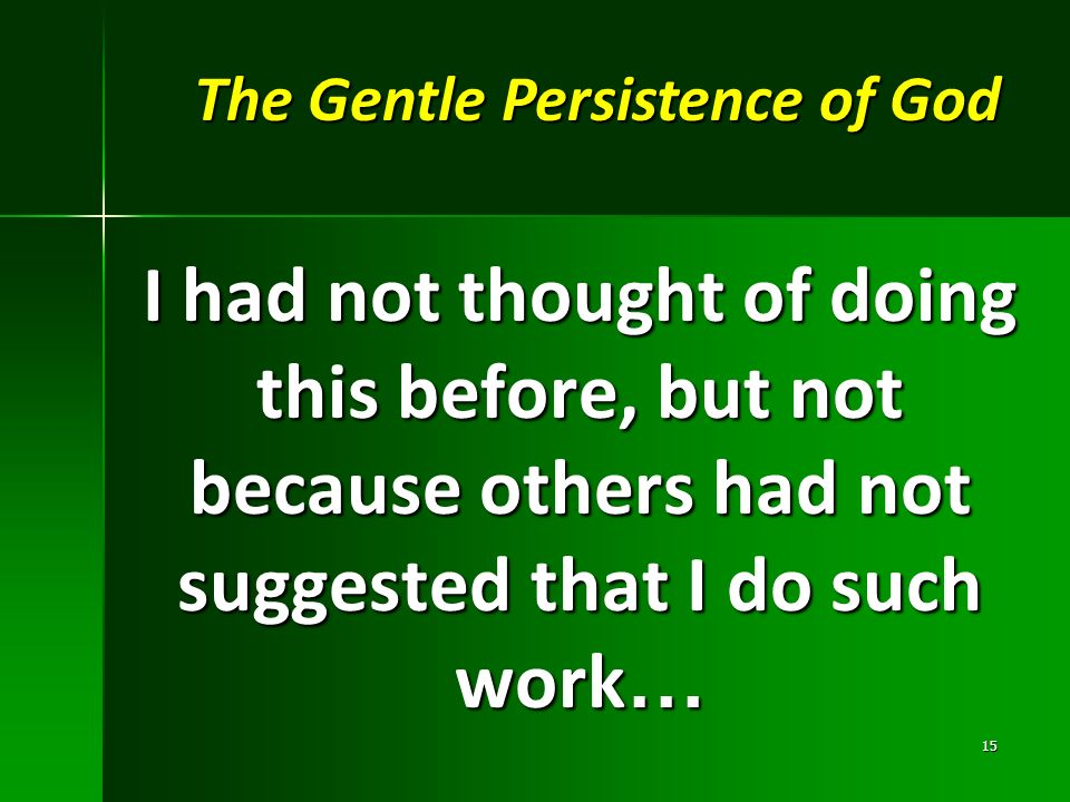 I had not thought of doing this before, but not because others had not suggested that I do such work … 15 The Gentle Persistence of God