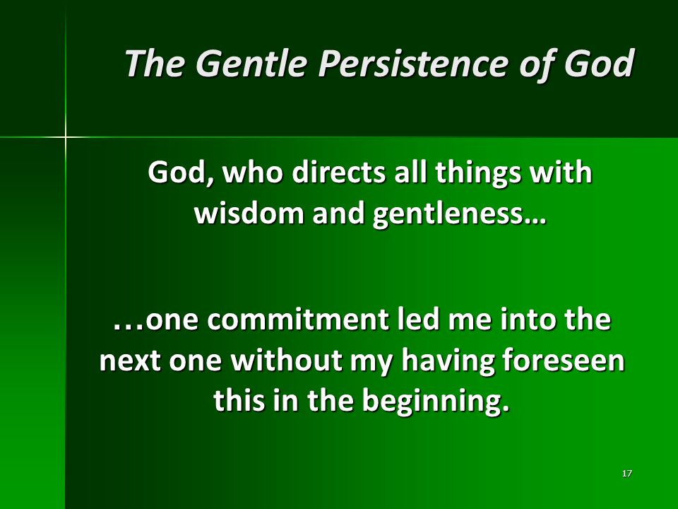 …one commitment led me into the next one without my having foreseen this in the beginning. 17 The Gentle Persistence of God God, who directs all thing