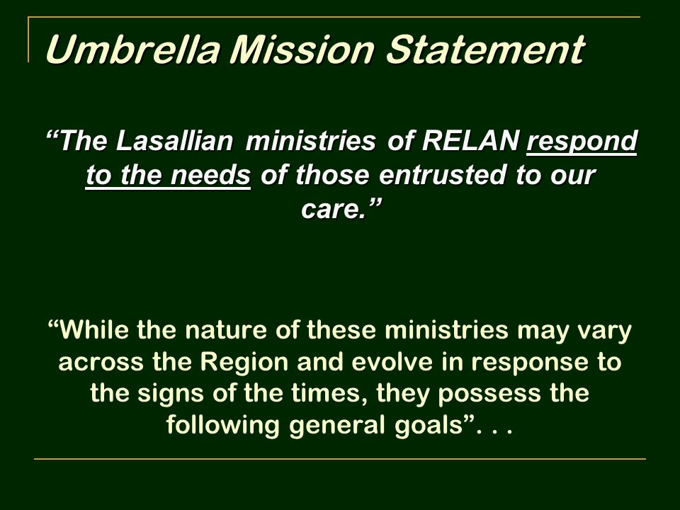 Umbrella Mission Statement The Lasallian ministries of RELAN respond to the needs of those entrusted to our care. While the nature of these ministries