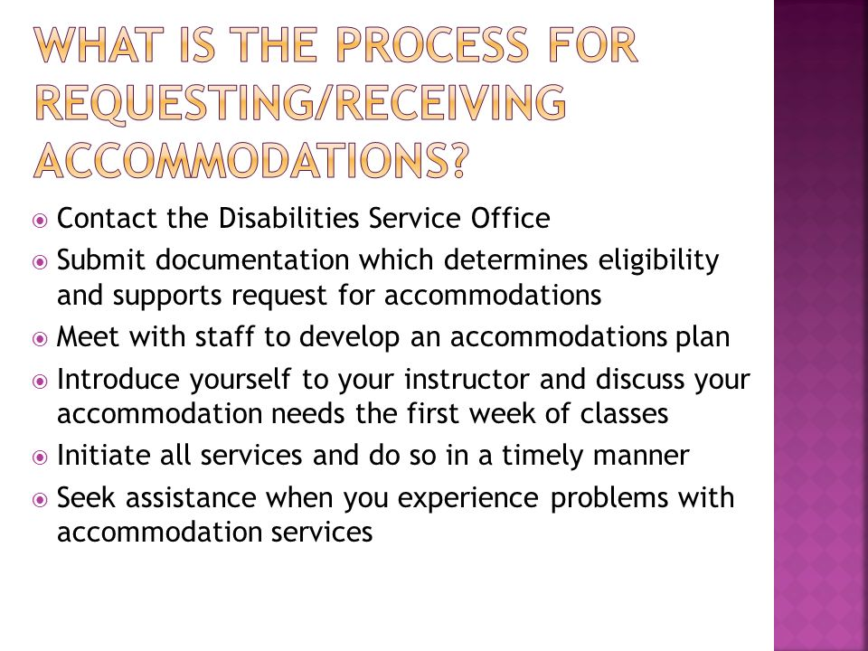 Contact the Disabilities Service Office Submit documentation which determines eligibility and supports request for accommodations Meet with staff to develop an accommodations plan Introduce yourself to your instructor and discuss your accommodation needs the first week of classes Initiate all services and do so in a timely manner Seek assistance when you experience problems with accommodation services