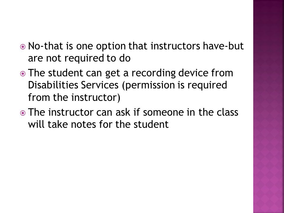 No-that is one option that instructors have-but are not required to do The student can get a recording device from Disabilities Services (permission is required from the instructor) The instructor can ask if someone in the class will take notes for the student