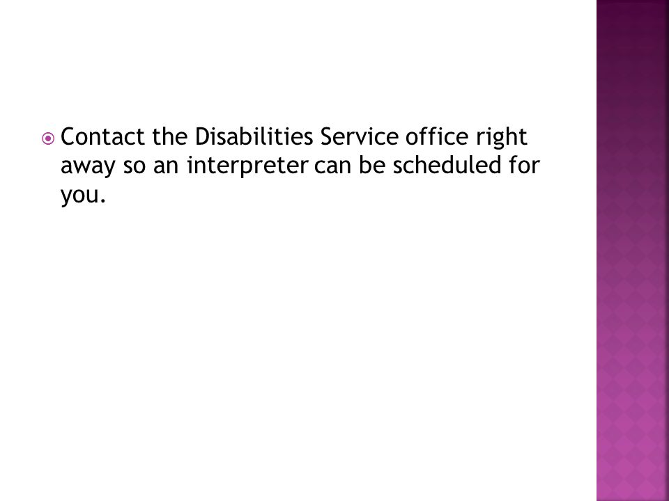 Contact the Disabilities Service office right away so an interpreter can be scheduled for you.