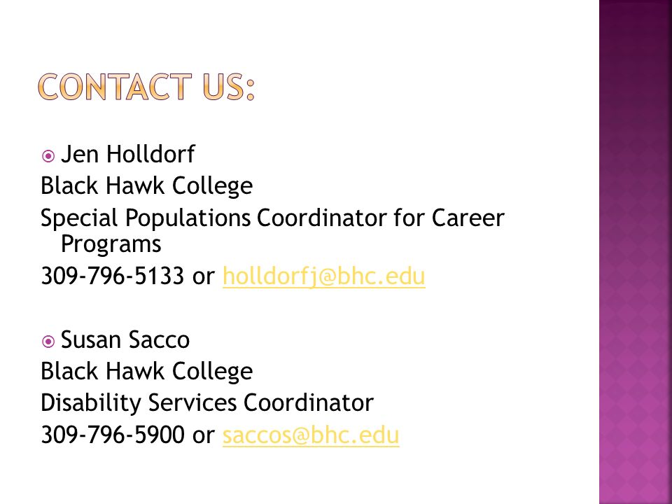 Jen Holldorf Black Hawk College Special Populations Coordinator for Career Programs 309-796-5133 or holldorfj@bhc.eduholldorfj@bhc.edu Susan Sacco Black Hawk College Disability Services Coordinator 309-796-5900 or saccos@bhc.edusaccos@bhc.edu