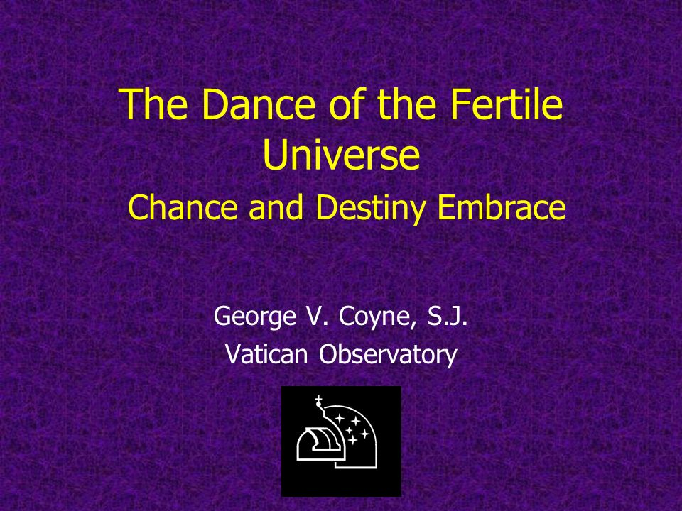 The Dance of the Fertile Universe George V. Coyne, S.J.