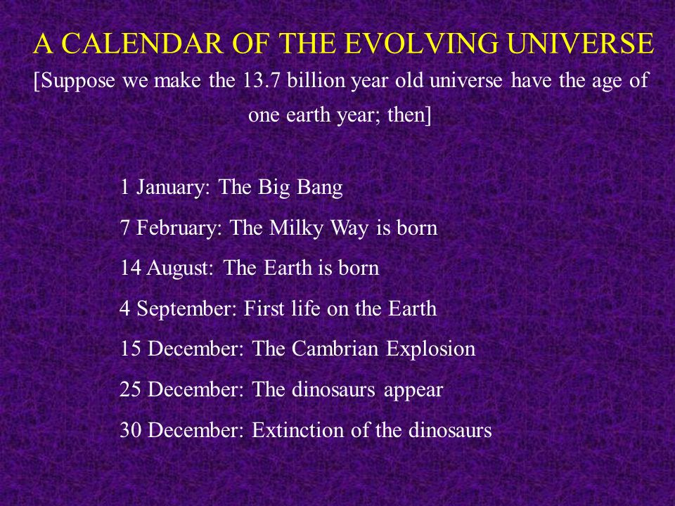 A CALENDAR OF THE EVOLVING UNIVERSE [Suppose we make the 13.7 billion year old universe have the age of one earth year; then] 1 January: The Big Bang 7 February: The Milky Way is born 14 August: The Earth is born 4 September: First life on the Earth 15 December: The Cambrian Explosion 25 December: The dinosaurs appear 30 December: Extinction of the dinosaurs