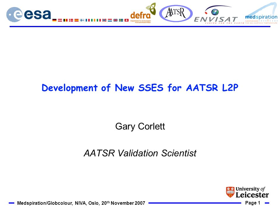 Page 1 Medspiration/Globcolour, NIVA, Oslo, 20 th November 2007 Development of New SSES for AATSR L2P Gary Corlett AATSR Validation Scientist