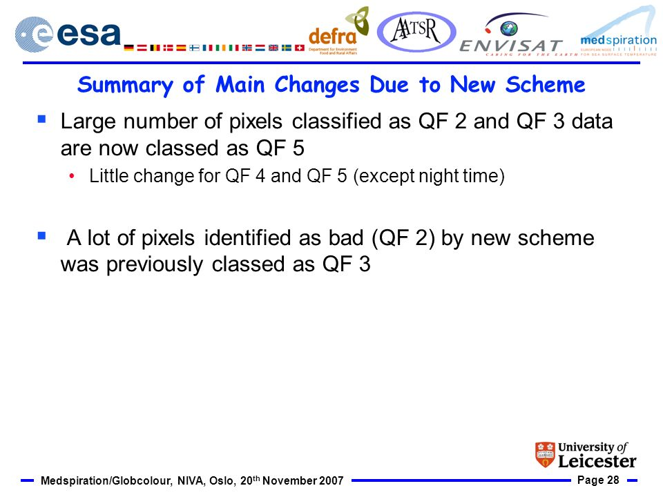 Page 28 Medspiration/Globcolour, NIVA, Oslo, 20 th November 2007 Summary of Main Changes Due to New Scheme Large number of pixels classified as QF 2 and QF 3 data are now classed as QF 5 Little change for QF 4 and QF 5 (except night time) A lot of pixels identified as bad (QF 2) by new scheme was previously classed as QF 3