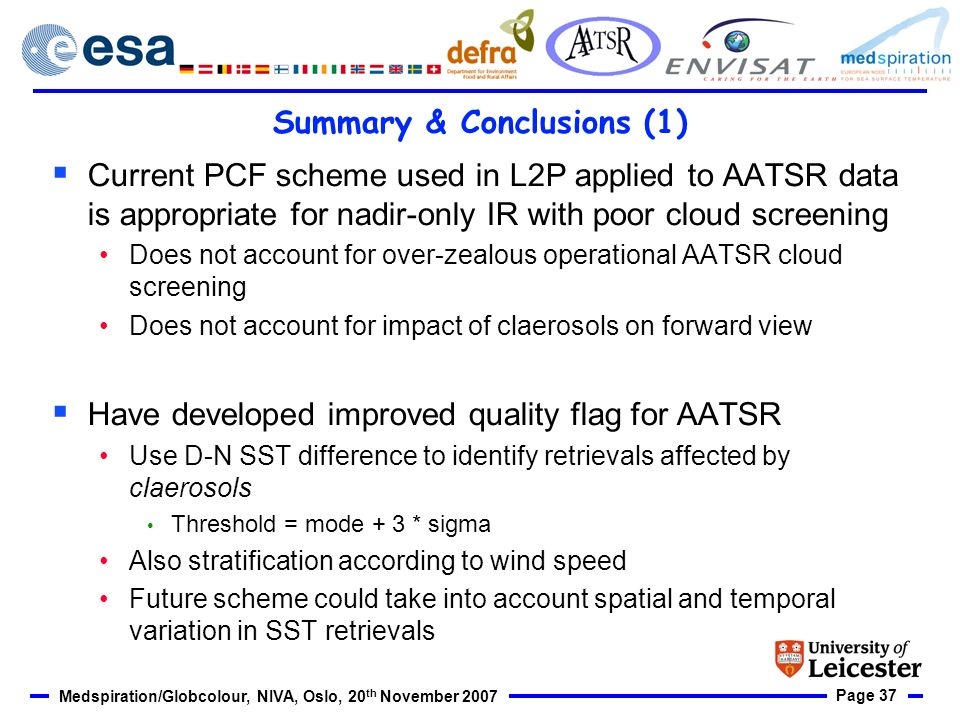 Page 37 Medspiration/Globcolour, NIVA, Oslo, 20 th November 2007 Summary & Conclusions (1) Current PCF scheme used in L2P applied to AATSR data is appropriate for nadir-only IR with poor cloud screening Does not account for over-zealous operational AATSR cloud screening Does not account for impact of claerosols on forward view Have developed improved quality flag for AATSR Use D-N SST difference to identify retrievals affected by claerosols Threshold = mode + 3 * sigma Also stratification according to wind speed Future scheme could take into account spatial and temporal variation in SST retrievals