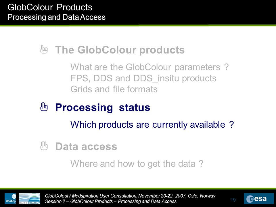 GlobColour / Medspiration User Consultation, November 20-22, 2007, Oslo, Norway Session 2 – GlobColour Products – Processing and Data Access GlobColour Products Processing and Data Access 19 1 The GlobColour products 3 Data access 2 Processing status Where and how to get the data .