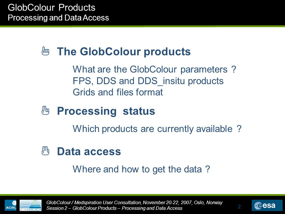 GlobColour / Medspiration User Consultation, November 20-22, 2007, Oslo, Norway Session 2 – GlobColour Products – Processing and Data Access GlobColour Products Processing and Data Access 2 1 The GlobColour products 3 Data access 2 Processing status Where and how to get the data .
