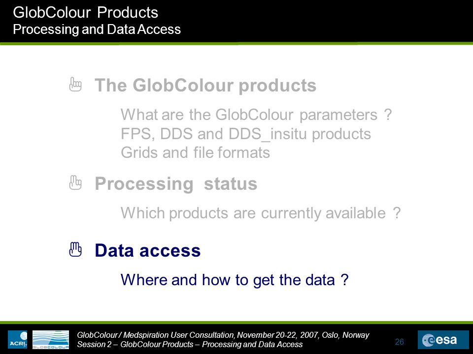 GlobColour / Medspiration User Consultation, November 20-22, 2007, Oslo, Norway Session 2 – GlobColour Products – Processing and Data Access GlobColour Products Processing and Data Access 26 1 The GlobColour products 3 Data access 2 Processing status Where and how to get the data .