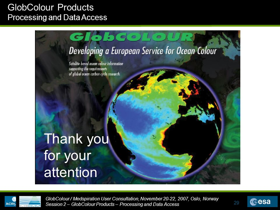 GlobColour / Medspiration User Consultation, November 20-22, 2007, Oslo, Norway Session 2 – GlobColour Products – Processing and Data Access GlobColour Products Processing and Data Access 29 Thank you for your attention